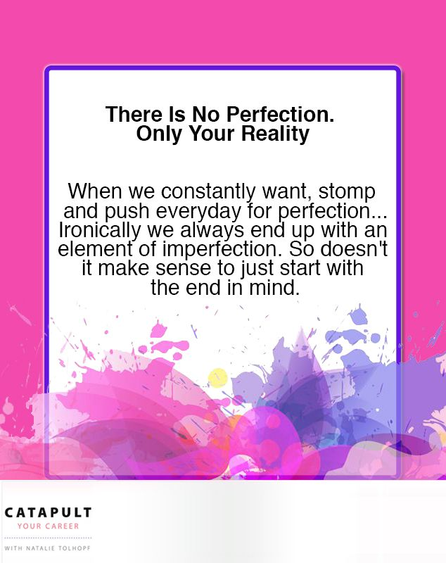 There is no perfection. Only your reality