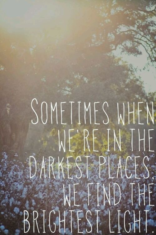 Sometimes when we're in the darkest places we find the brightest light.