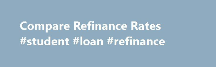 Compare Refinance Rates #student #loan #refinance http://loan.remmont.com/compare-refinance-rates-student-loan-refinance/  #loan compare # Because stats are extremely within the upward development of the contour associated with Compare refinance rates lending options, a lot of Britons are getting close these financial institutions in great britan market to satisfy the requirements. The amount obtained bring needs like replacing of this air conditioner, home rehabilitation, personal loan…