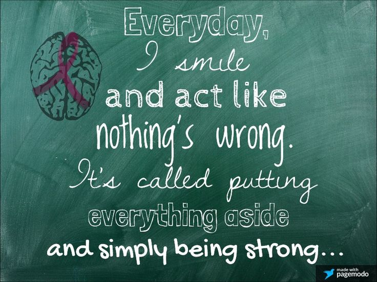 Brain Aneurysm Survivor: Everyday, I smile and act like nothing's wrong. It's called putting everything aside and simply being strong....