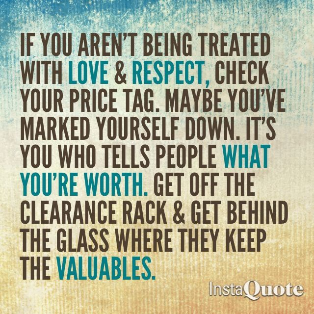 """If you aren't being treated with love and respect, check your price tag. Maybe you've marked yourself down. It's you who tells people what you're worth. Get off the clearance rack and get behind the glass where they keep the valuables."""