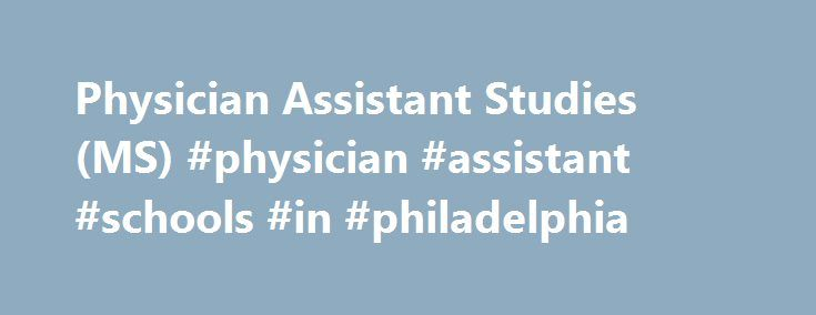 Physician Assistant Studies (MS) #physician #assistant #schools #in #philadelphia http://claim.nef2.com/physician-assistant-studies-ms-physician-assistant-schools-in-philadelphia/  # MS in Health Sciences Physician Assistant Studies Physician Assistants (PAs) are health professionals who practice medicine with supervision by licensed physicians. PAs deliver a broad range of medical and surgical services in a variety of clinical settings. PCOM's PA program provides a comprehensive academic…