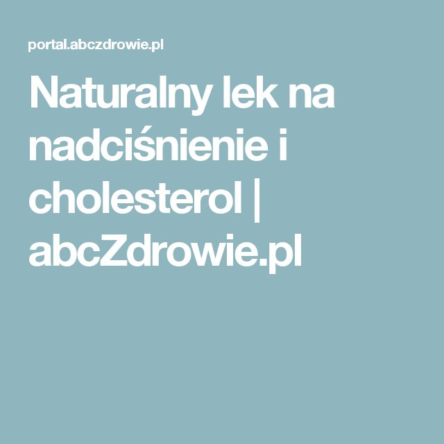 Naturalny lek na nadciśnienie i cholesterol | abcZdrowie.pl