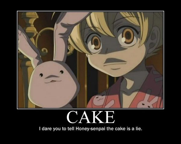 Cake; Haruhi: Honey-Sempai?!, Everyone in The Host Club except Mori and Kyoya: THE CAKE IS A LIE!!!  Honey: Starts Becoming Angry  Mori: Makes An Excuse* Everyone Sweat Drops*  Honey: Is All Happy Again!!
