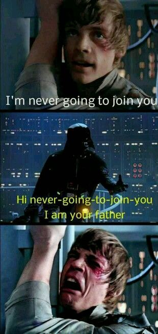 I'm never going to join you! Hi, never going to join you. I am your father.
