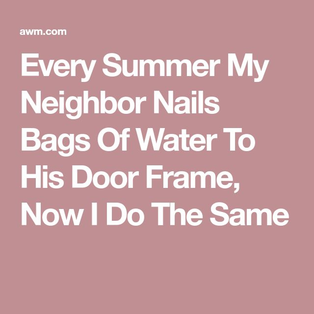 Every Summer My Neighbor Nails Bags Of Water To His Door Frame, Now I Do The Same