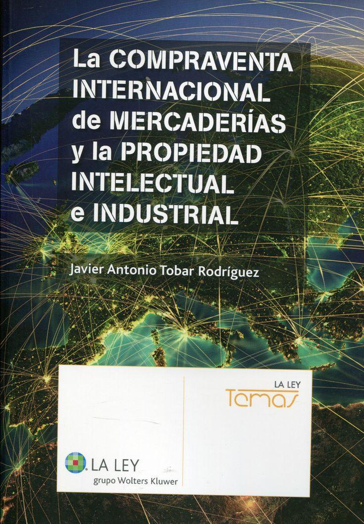 La compraventa internacional de mercaderías y la propiedad intelectual e industrial / Javier Antonio Tobar Rodríguez.. -- Las Rozas (Madrid) : La Ley, 2014.
