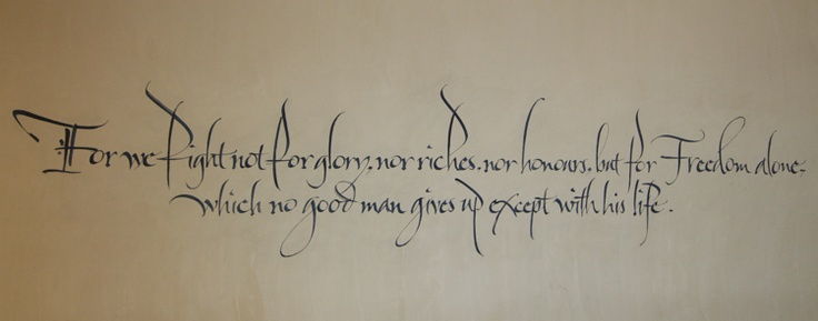 "From the Declaration of Arbroath, painted on the wall of the National Museum of Scotland.  --- ""For we fight not for glory, nor riches, nor honours, but Freedom alone, which no good man gives up except with his life."""