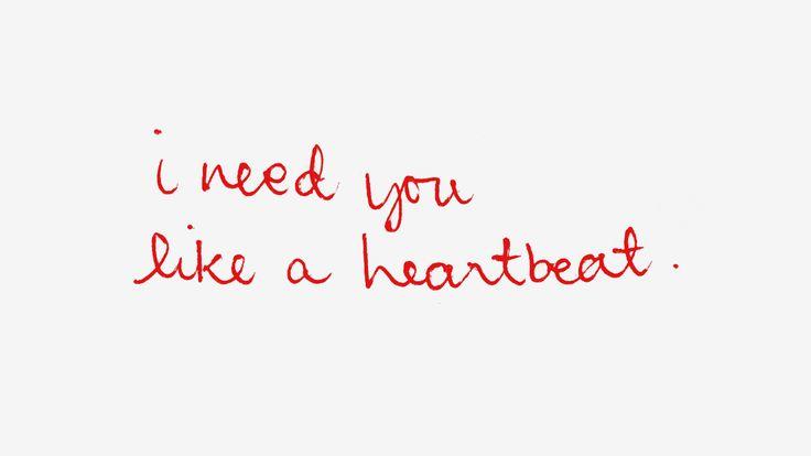 I need you like a heartbeat.