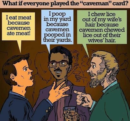 What if everyone played the caveman card? I eat meat because cavemen ate meat.  I poop in my yard because cavemen pooped in their yard.  I chew lice out of my wife's hair because cavemen chewed lice out of their wives' hair.  #vegan future