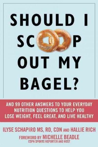 Should I Scoop Out My Bagel?: And 99 Other Answers to Your Everyday Nutrition Questions to Help You Lose Weight, ...