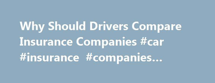 Why Should Drivers Compare Insurance Companies #car #insurance #companies #quotes http://england.remmont.com/why-should-drivers-compare-insurance-companies-car-insurance-companies-quotes/  # Why Should Drivers Compare Insurance Companies? As a college Professor of Insurance, I have noticed that when college students take that important step into independence and start paying for their own car insurance, most of them continue buying car insurance from the same company their parents used. Many…