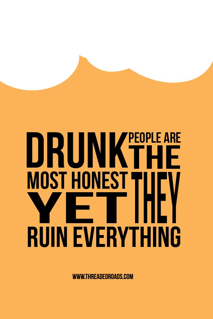 Drunk people are the most honest yet they ruin everything