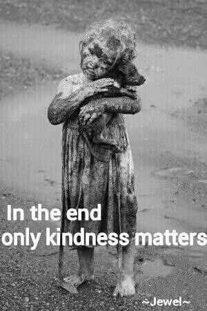 ONE OF MY FAVORITE QUOTES but this photo sort of makes me want to cry >-( Only kindness matters