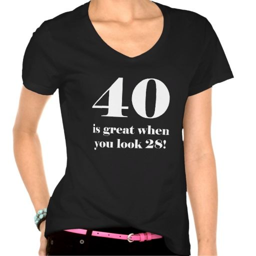 40th Birthday Humor Tee Shirts. A funny birthday gag gift for women turning 40 years old, who know that they look great!