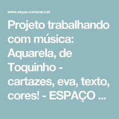 Projeto trabalhando com música: Aquarela, de Toquinho - cartazes, eva, texto, cores! - ESPAÇO EDUCAR