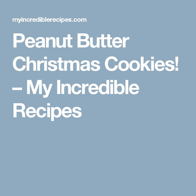 Peanut Butter Christmas Cookies! – My Incredible Recipes