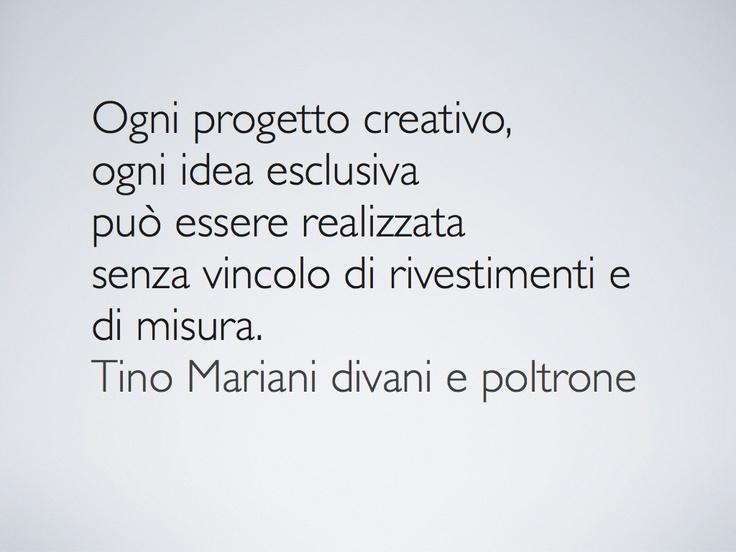 Idee e progetti creativi, divani e poltrone, possono essere realizzati senza vincoli di rivestimenti e misure. www.tinomariani.it
