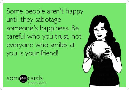 Some people aren't happy until they sabotage someone's happiness. Be careful who you trust, not everyone who smiles at you is your friend!