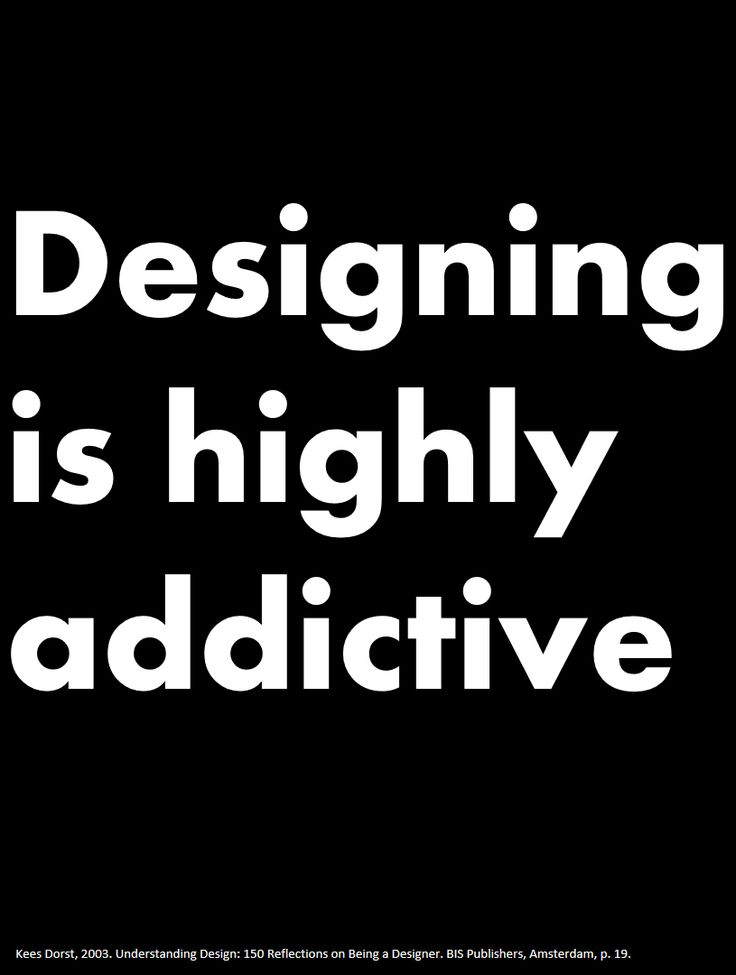 """Designing is highly addictive"" (Kees Dorst, 2003. Understanding Design: 150 Reflections on Being a Designer. BIS Publishers, Amsterdam, p. 19.)"