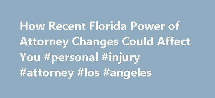 How Recent Florida Power of Attorney Changes Could Affect You #personal #injury #attorney #los #angeles http://attorney.remmont.com/how-recent-florida-power-of-attorney-changes-could-affect-you-personal-injury-attorney-los-angeles/  #power of attorney florida How Recent Florida Power of Attorney Changes Could Affect You The Florida legislature recently adopted changes to the state laws governing powers of attorney. The new laws, which took effect on October 1, 2011, make some significant…