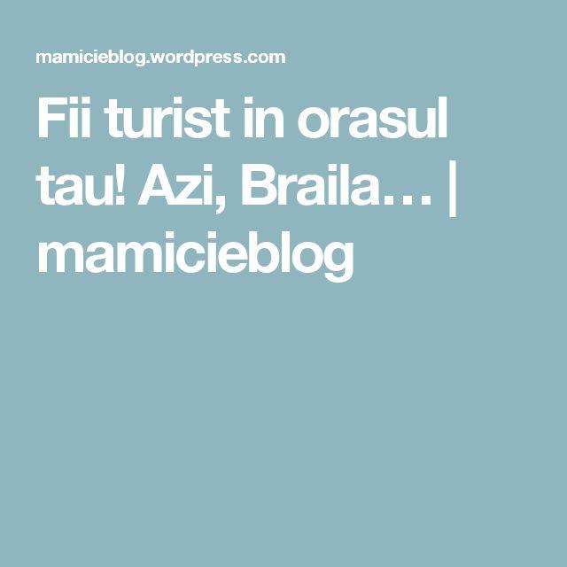 Fii turist in orasul tau! Azi, Braila… | mamicieblog