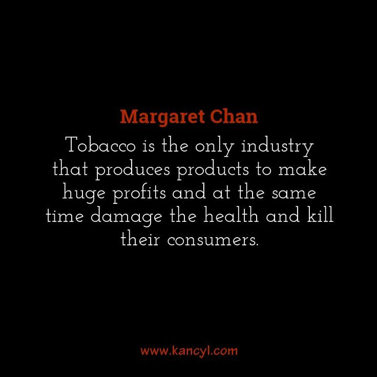 """Tobacco is the only industry that produces products to make huge profits and at the same time damage the health and kill their consumers."", Margaret Chan"