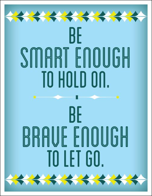 Be smart enough to hold on, be brave enough to let go, quotes