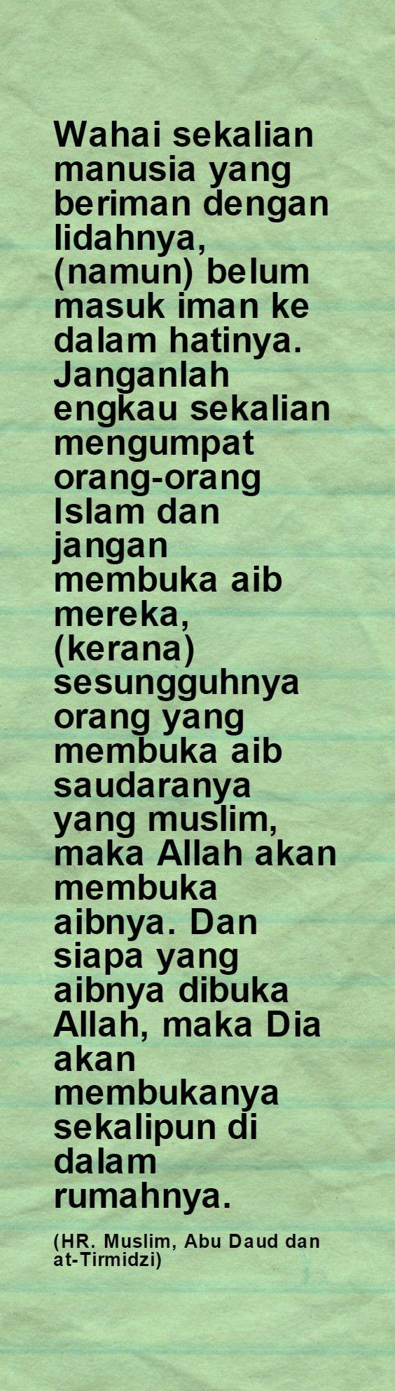 Wahai sekalian manusia yang beriman dengan lidahnya, (namun) belum masuk iman ke dalam hatinya. Janganlah engkau sekalian mengumpat orang-orang Islam dan jangan membuka aib mereka, (kerana) sesungguhnya orang yang membuka aib saudaranya yang muslim, maka Allah akan membuka aibnya. Dan siapa yang aibnya dibuka Allah, maka Dia akan membukanya sekalipun di dalam rumahnya.   (HR. Muslim, Abu Daud dan at-Tirmidzi)