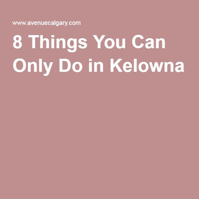 8 Things You Can Only Do in Kelowna