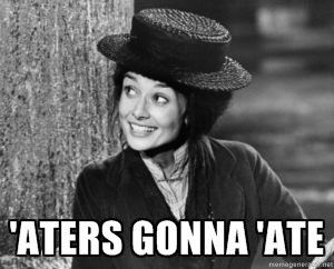 """""""'Aters gonna 'ate!""""  My Fair Lady.  If you know me.......... you know what i'm thinking."""