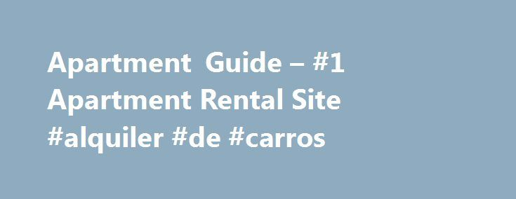 Apartment Guide – #1 Apartment Rental Site #alquiler #de #carros http://renta.remmont.com/apartment-guide-1-apartment-rental-site-alquiler-de-carros/  #apartments rental # FREE Apartment Guide Search Overview Rent.com has made it possible for you to find the ideal property without leaving the comfort of your home. Just relax, sip a cup of coffee and let us handle all the work for you. All you need to do is go online, enter your search criteria in the different boxes provided, including city…