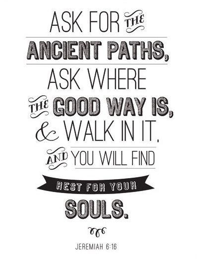 Seek the Ancient Paths, Jeremiah 6:16 Living in a age were the old paths are ridiculed. Everything is going faster and faster.  We have to slow down to find the peace we need. In forgiveness on the cross we experience pardon and restoration. In forgiving others we also find rest, the ability to move on and be happy.
