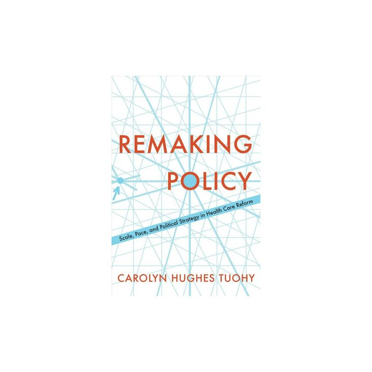 Remaking Policy : Scale, Pace, and Political Strategy in Health Care Reform (Hardcover) (Carolyn Tuohy)