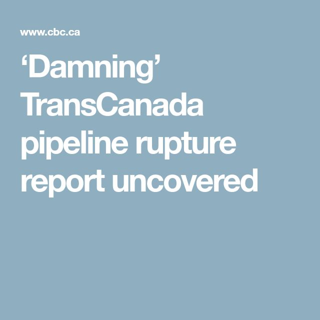 'Damning' TransCanada pipeline rupture report uncovered
