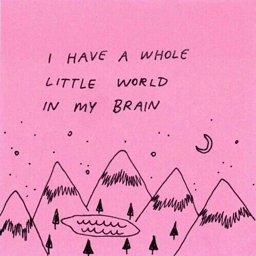 I have a whole little (no, it's pretty big) world in my head.