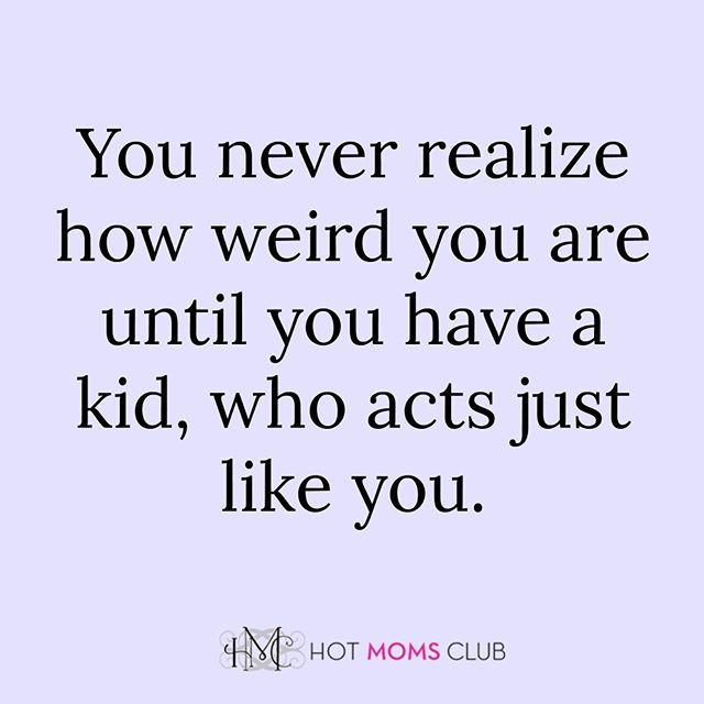 Yes. Both my children act like me.