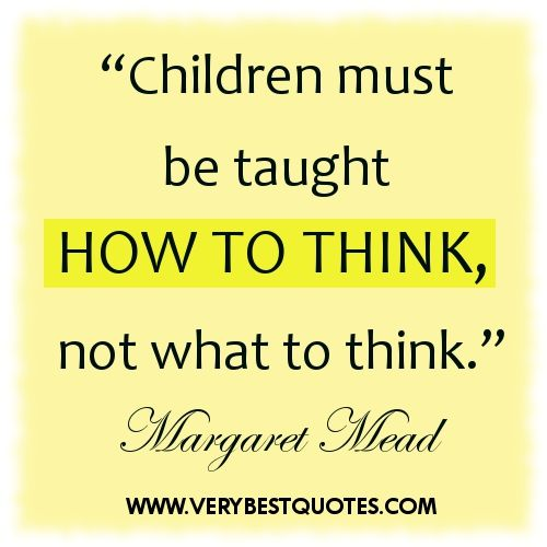 Children must be taught HOW to think not WHAT to think. -Margaret Mead