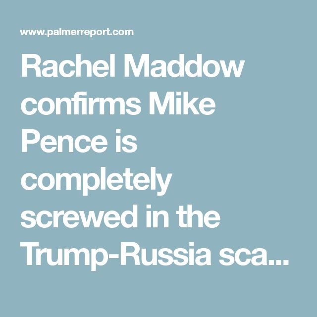 Rachel Maddow confirms Mike Pence is completely screwed in the Trump-Russia scandal - Palmer Report