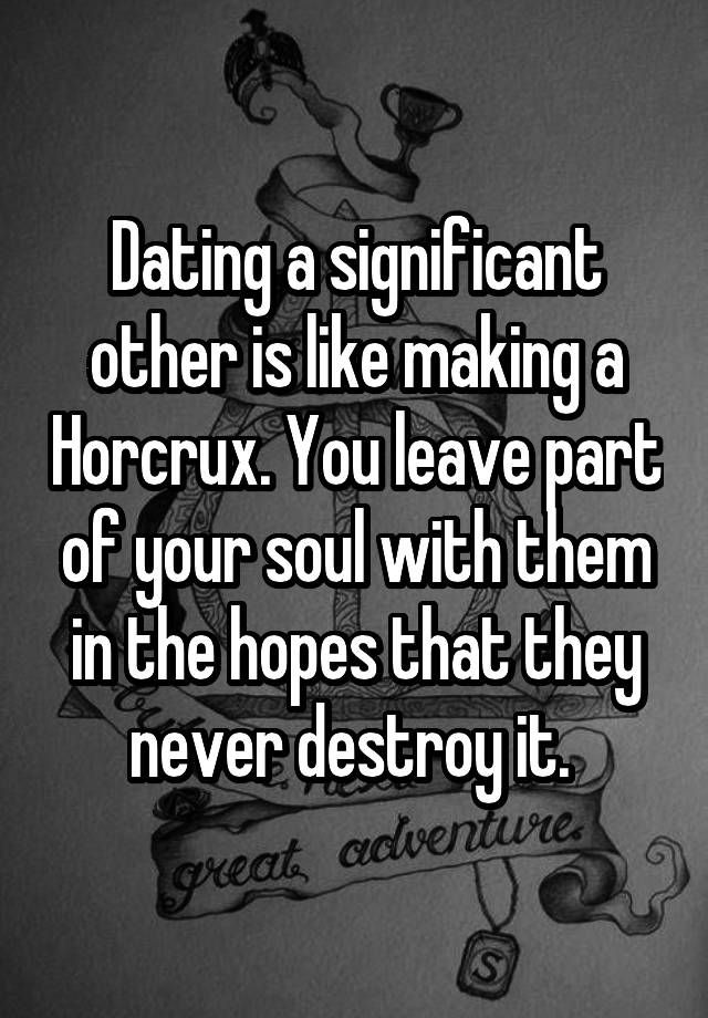 """""""Dating a significant other is like making a Horcrux. You leave part of your soul with them in the hopes that they never destroy it. """""""