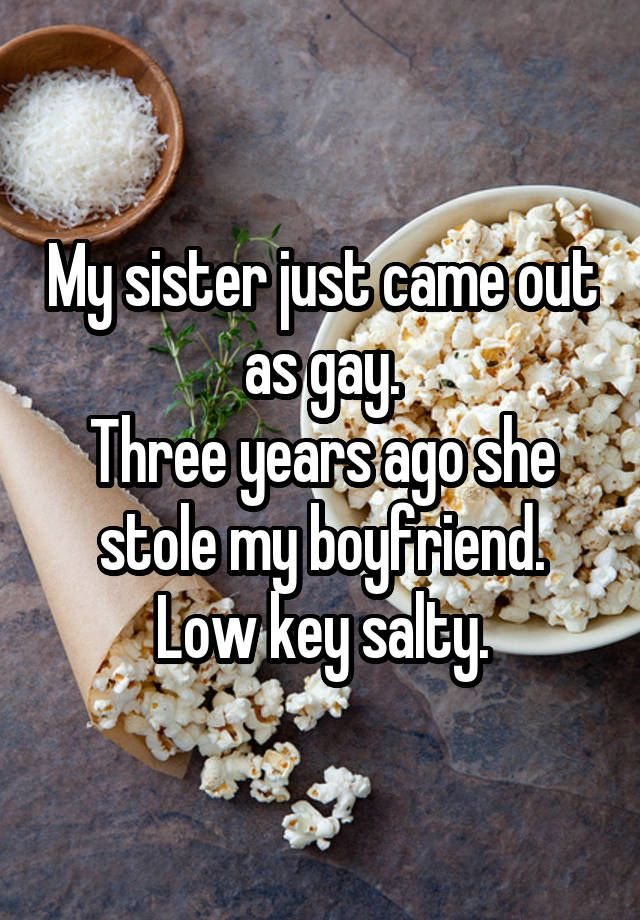 """""""My sister just came out as gay. Three years ago she stole my boyfriend. Low key salty."""""""