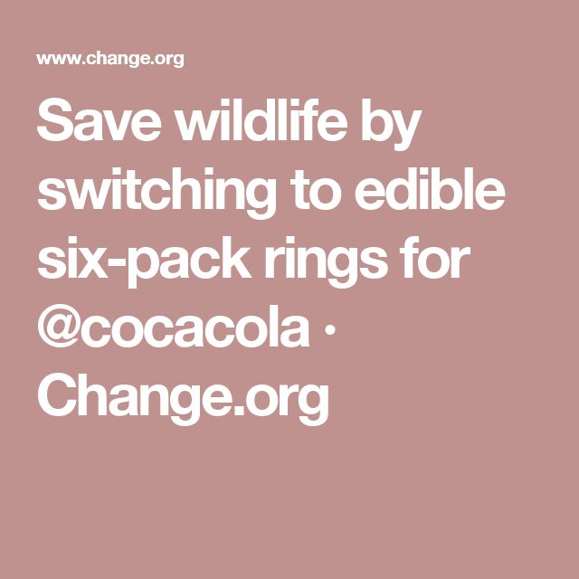 Save wildlife by switching to edible six-pack rings for @cocacola · Change.org