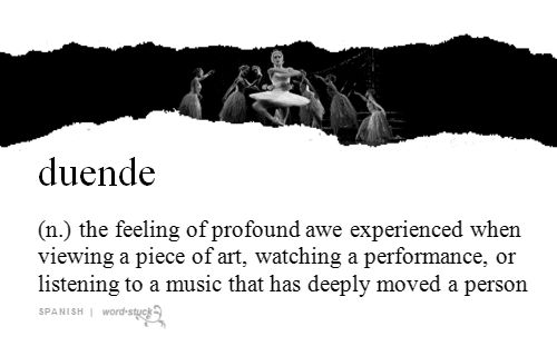 """""""duende"""" (Spanish) - the feeling of profound awe experienced when viewing a piece of art, watching a performance, or listening to a music that has deeply moved a person"""