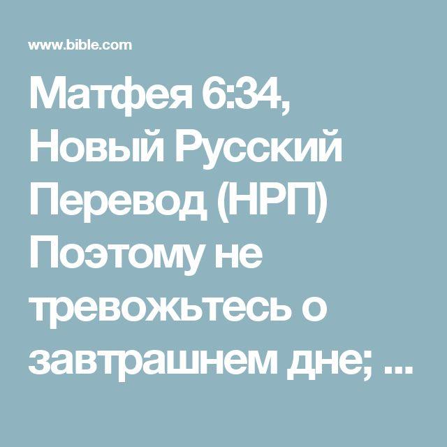 Матфея 6:34, Новый Русский Перевод (НРП) Поэтому не тревожьтесь о завтрашнем дне; завтрашний день сам побеспокоится о себе. Для каждого дня достаточно своих тревог.