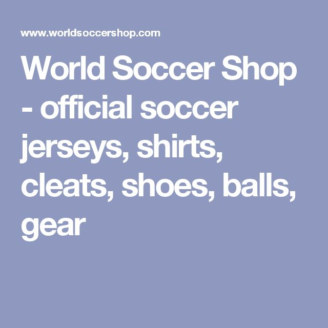World Soccer Shop - official soccer jerseys, shirts, cleats, shoes, balls, gear