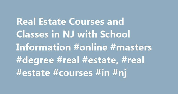 Real Estate Courses and Classes in NJ with School Information #online #masters #degree #real #estate, #real #estate #courses #in #nj http://georgia.remmont.com/real-estate-courses-and-classes-in-nj-with-school-information-online-masters-degree-real-estate-real-estate-courses-in-nj/  # Real Estate Courses and Classes in NJ with School Information There are more than 80 schools in the state of New Jersey that have real estate courses and classes. Read an overview of 9 of the largest schools'…