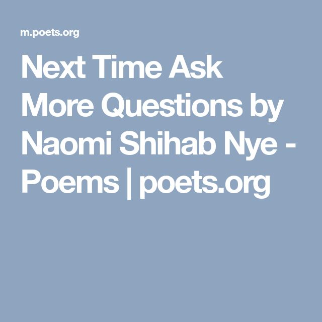 Next Time Ask More Questions by Naomi Shihab Nye - Poems | poets.org