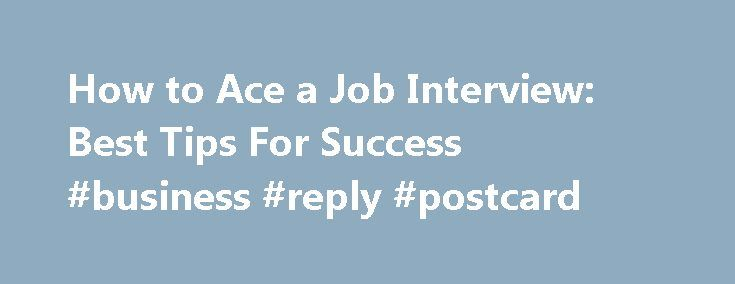 How to Ace a Job Interview: Best Tips For Success #business #reply #postcard http://reply.remmont.com/how-to-ace-a-job-interview-best-tips-for-success-business-reply-postcard/  How to Ace a Job Interview Updated November 15, 2016 Congratulations! You have just landed an interview for a seemingly wonderful job. Now what? A successful interview will be essential in order for you to lock in a job offer, and this is your chance to impress the interviewer enough to get hired. Tips for […]