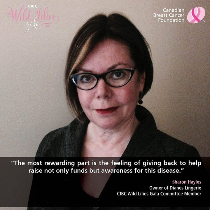 Sharon Hayles, owner of Diane's Lingerie and committee member of the CIBC Wild Lilies Gala, shares how breast cancer has impacted her and why she volunteers with the Foundation. Click image to read more...
