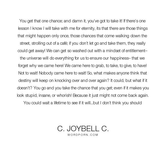 """C. JoyBell C. - """"You get that one chance; and damn it, you�ve got to take it! If there�s one lesson..."""". inspirational-quotes, courage, inspirational-life, taking-chances, bravery, chances, take-the-first-chance"""